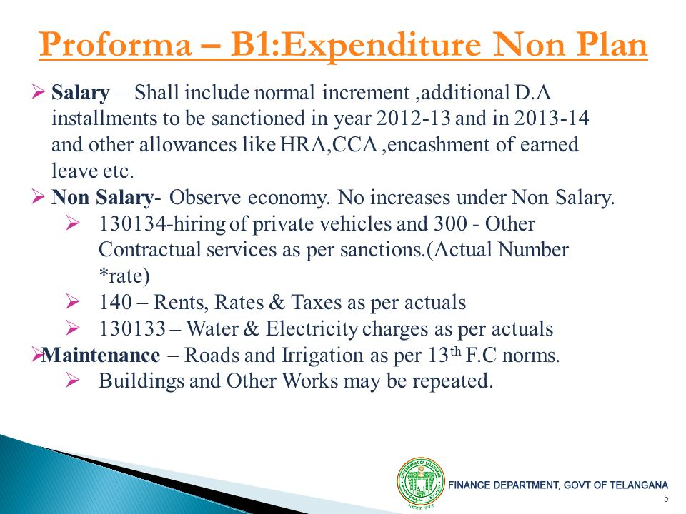 5 Proforma – B1:Expenditure Non Plan  Salary – Shall include normal increment,additional D.A installments to be sanctioned in year and in and other allowances like HRA,CCA,encashment of earned leave etc.