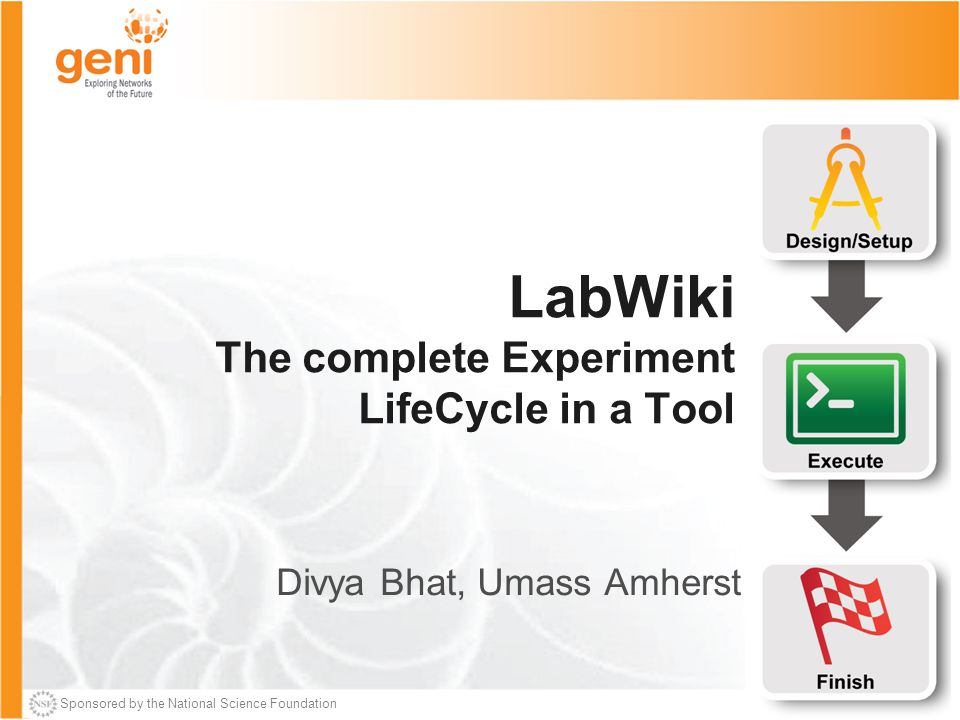 Sponsored by the National Science Foundation LabWiki The complete Experiment LifeCycle in a Tool Divya Bhat, Umass Amherst