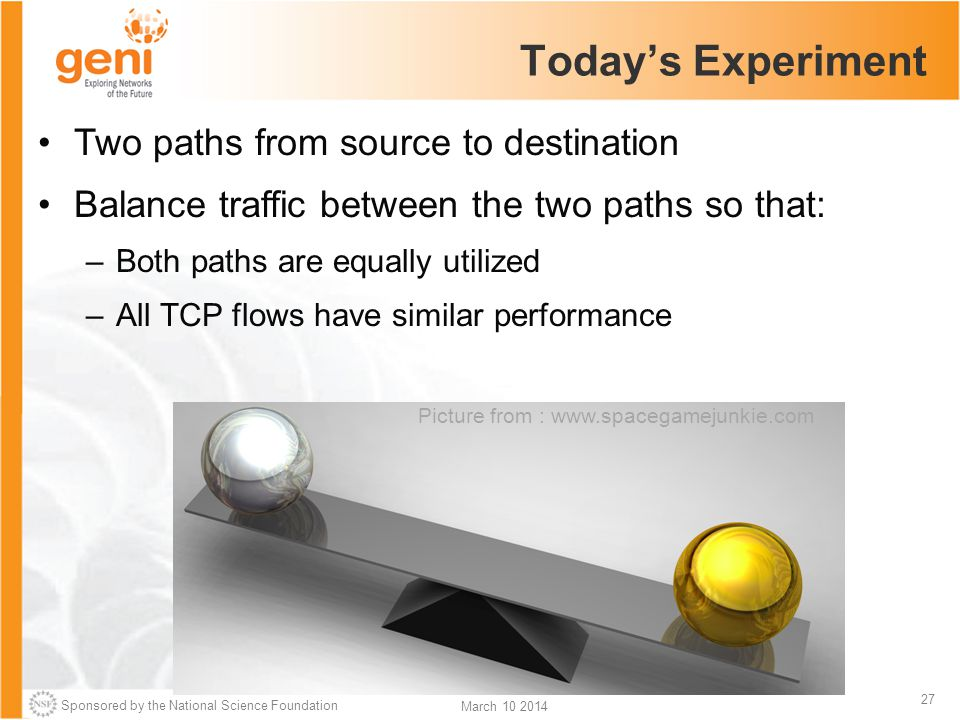 Sponsored by the National Science Foundation 27 March 10 2014 Today's Experiment Two paths from source to destination Balance traffic between the two paths so that: –Both paths are equally utilized –All TCP flows have similar performance Picture from : www.spacegamejunkie.com