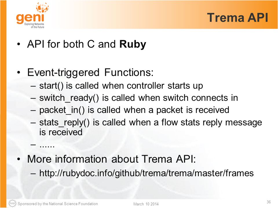 Sponsored by the National Science Foundation 36 March 10 2014 Trema API API for both C and Ruby Event-triggered Functions: –start() is called when controller starts up –switch_ready() is called when switch connects in –packet_in() is called when a packet is received –stats_reply() is called when a flow stats reply message is received –......