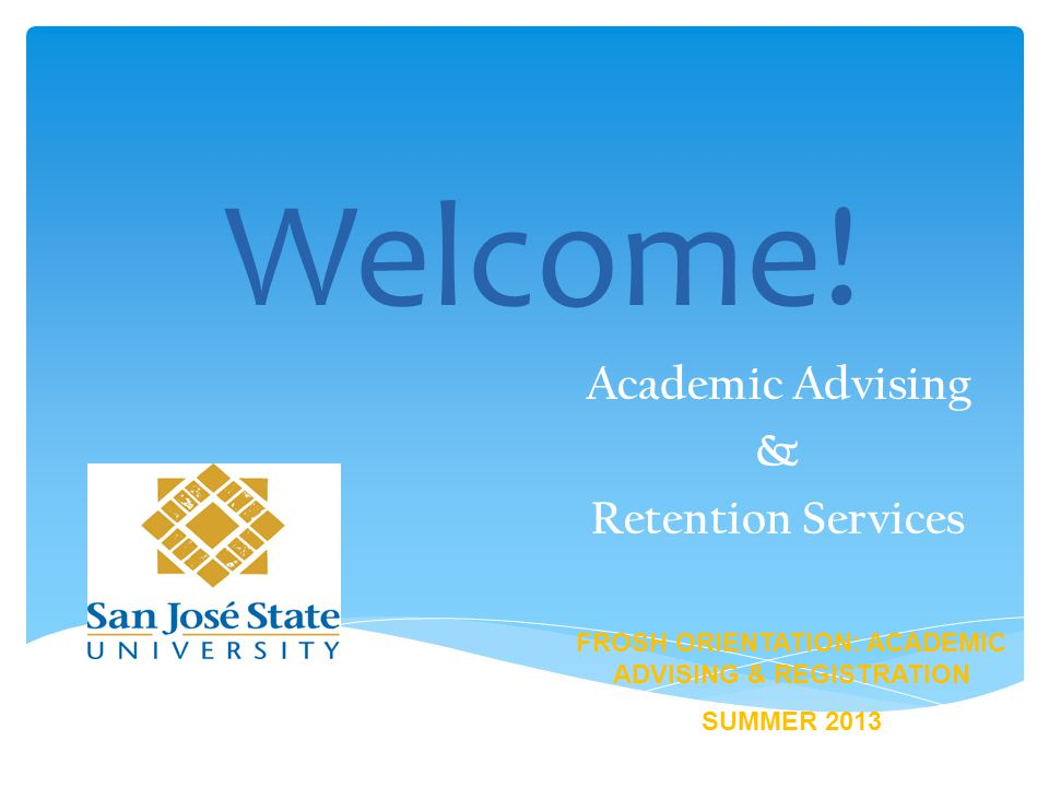 Welcome! Academic Advising & Retention Services FROSH ORIENTATION: ACADEMIC ADVISING & REGISTRATION SUMMER 2013