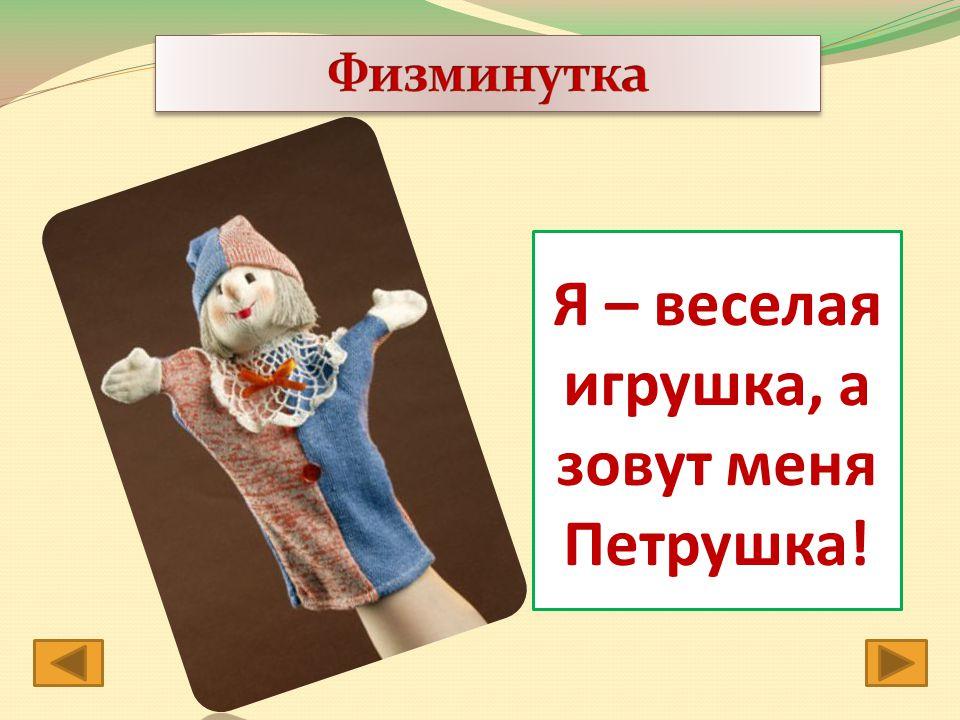 Я – веселая игрушка, а зовут меня Петрушка!