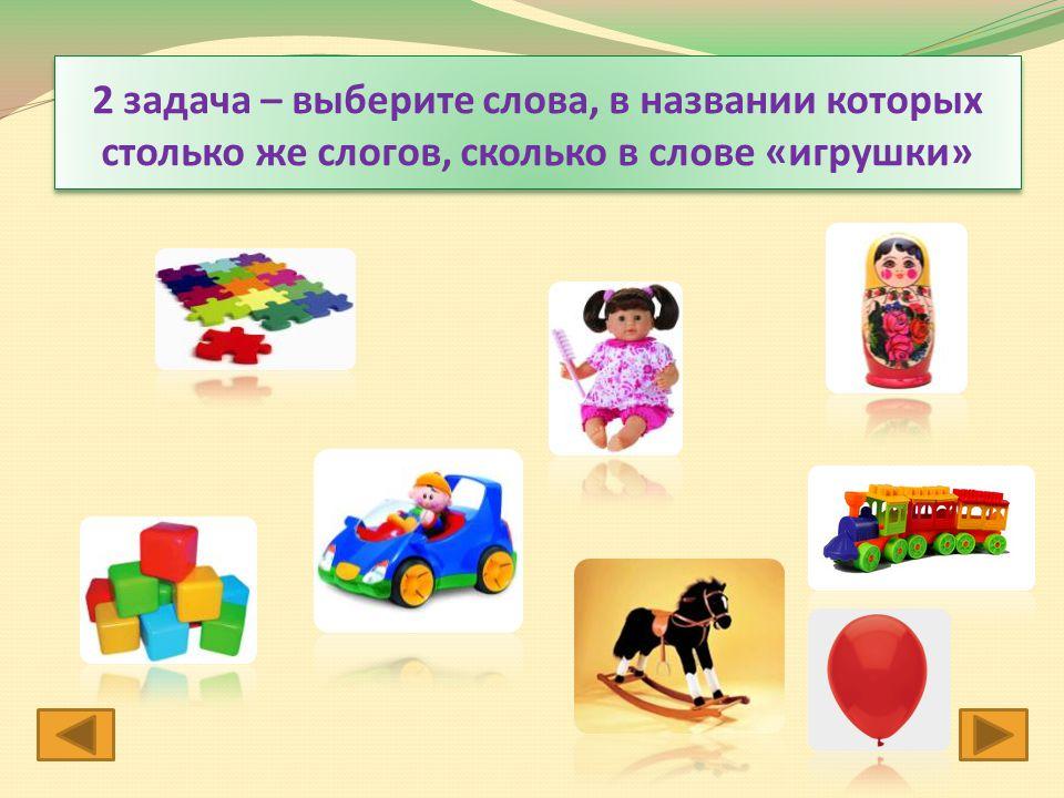 2 задача – выберите слова, в названии которых столько же слогов, сколько в слове «игрушки»