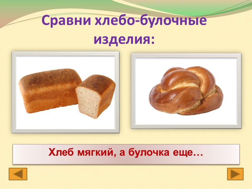 Сравни хлебо-булочные изделия: Хлеб мягкий, а булочка еще…