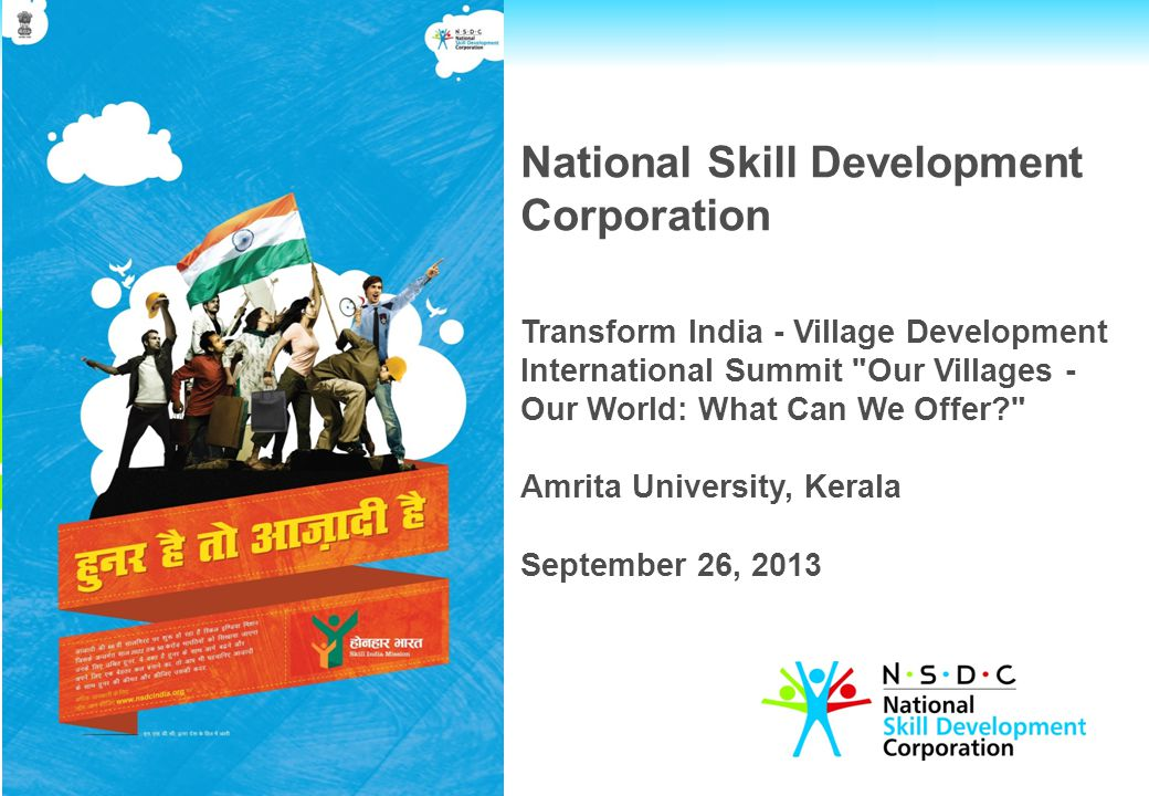 National Skill Development Corporation Transform India - Village Development International Summit Our Villages - Our World: What Can We Offer? Amrita University, Kerala September 26, 2013