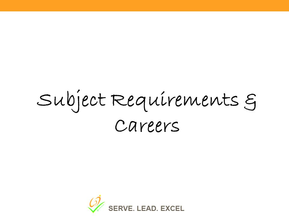 Subject Requirements & Careers SERVE. LEAD. EXCEL