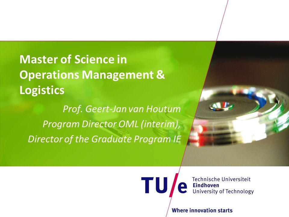 Master of Science in Operations Management & Logistics Prof. Geert-Jan van Houtum Program Director OML (interim), Director of the Graduate Program IE