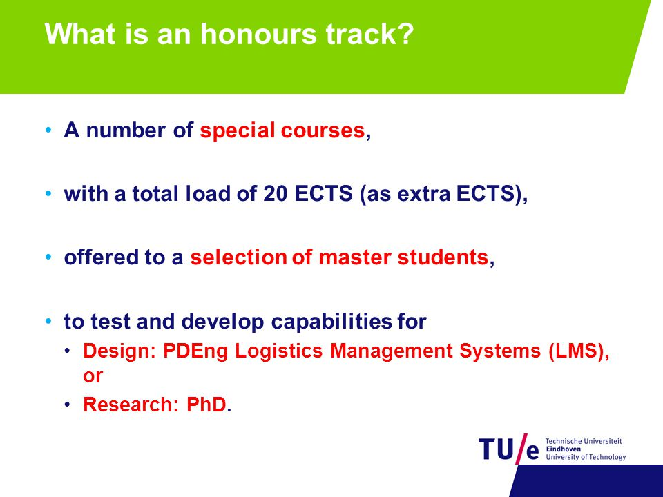 What is an honours track? A number of special courses, with a total load of 20 ECTS (as extra ECTS), offered to a selection of master students, to tes