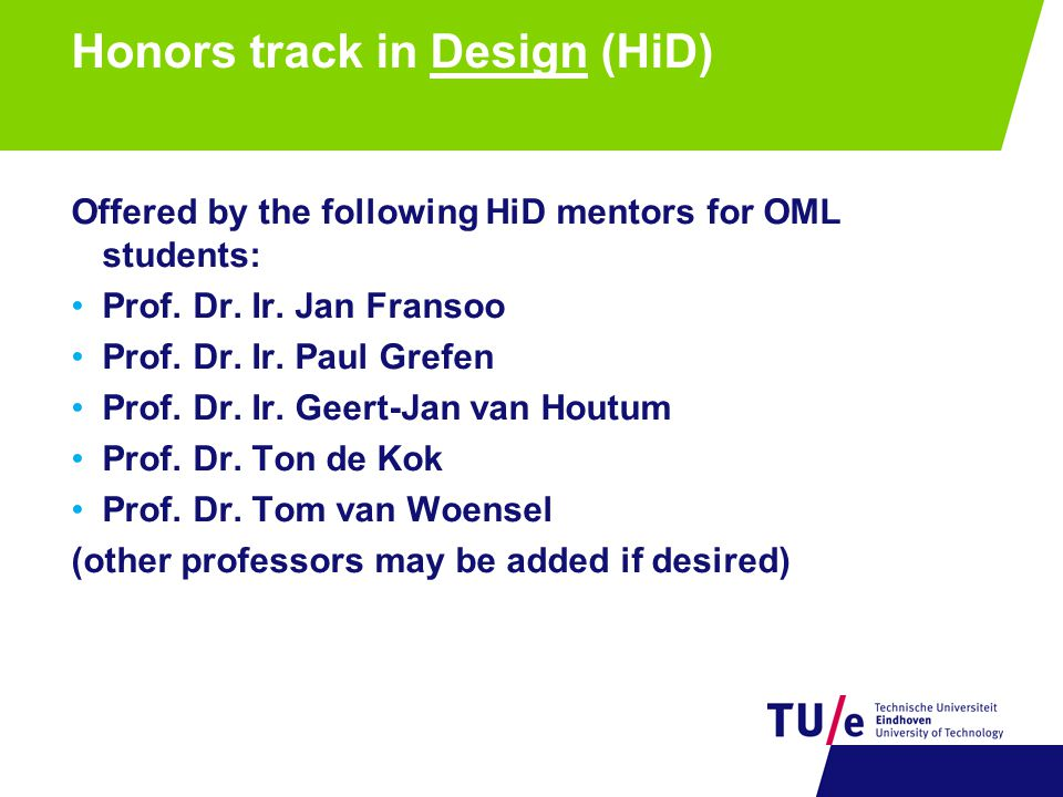 Honors track in Design (HiD) Offered by the following HiD mentors for OML students: Prof. Dr. Ir. Jan Fransoo Prof. Dr. Ir. Paul Grefen Prof. Dr. Ir.