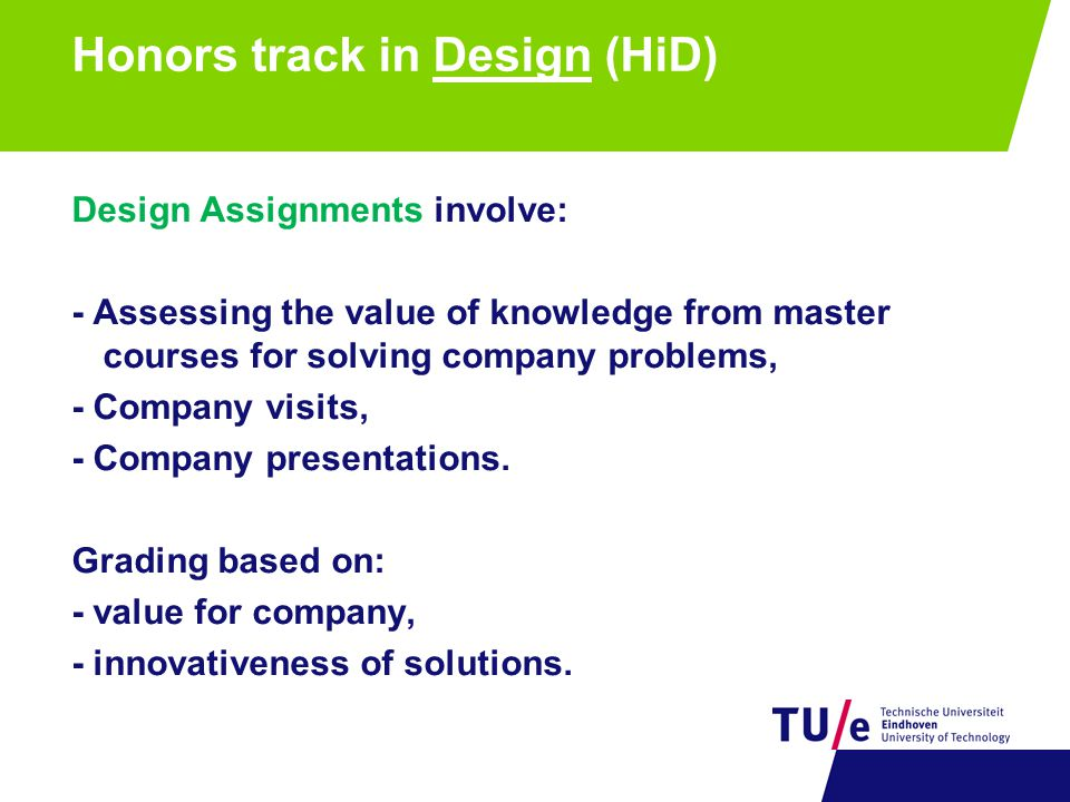 Honors track in Design (HiD) Design Assignments involve: - Assessing the value of knowledge from master courses for solving company problems, - Compan