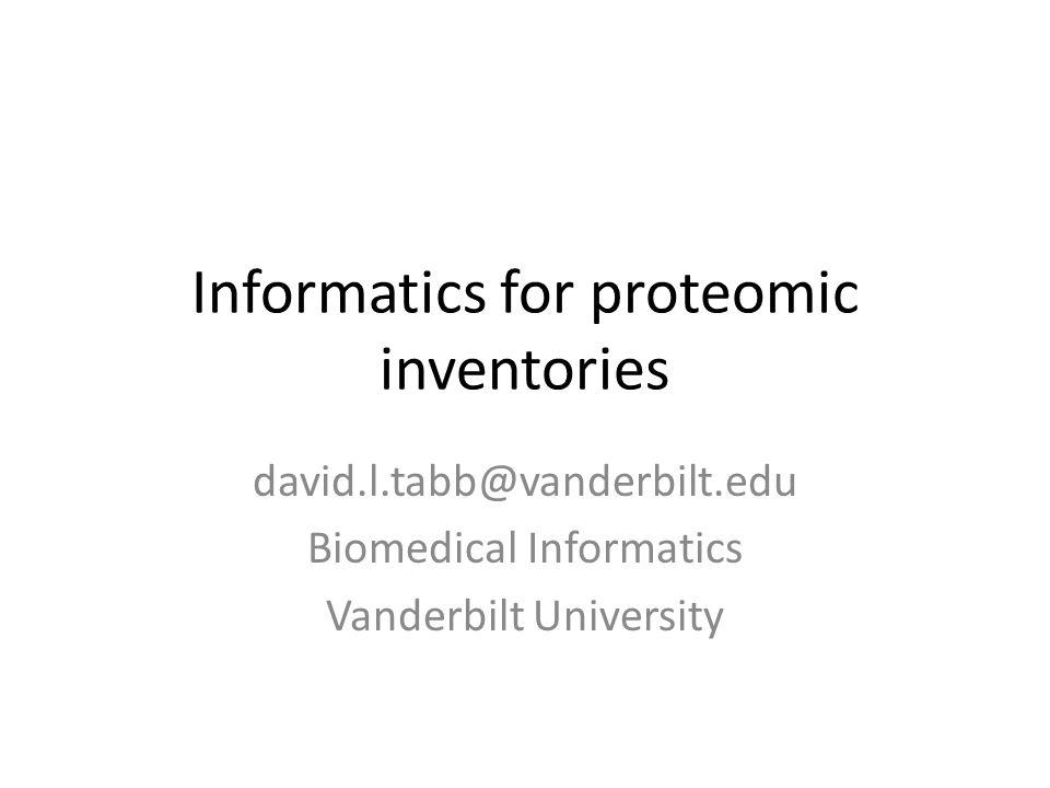 Informatics for proteomic inventories david.l.tabb@vanderbilt.edu Biomedical Informatics Vanderbilt University