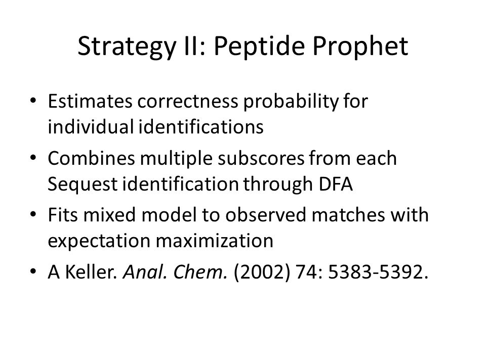 Strategy II: Peptide Prophet Estimates correctness probability for individual identifications Combines multiple subscores from each Sequest identification through DFA Fits mixed model to observed matches with expectation maximization A Keller.