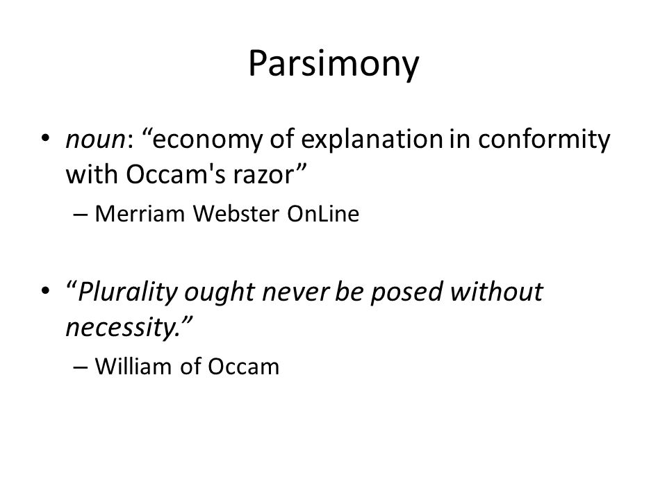 Parsimony noun: economy of explanation in conformity with Occam s razor – Merriam Webster OnLine Plurality ought never be posed without necessity. – William of Occam