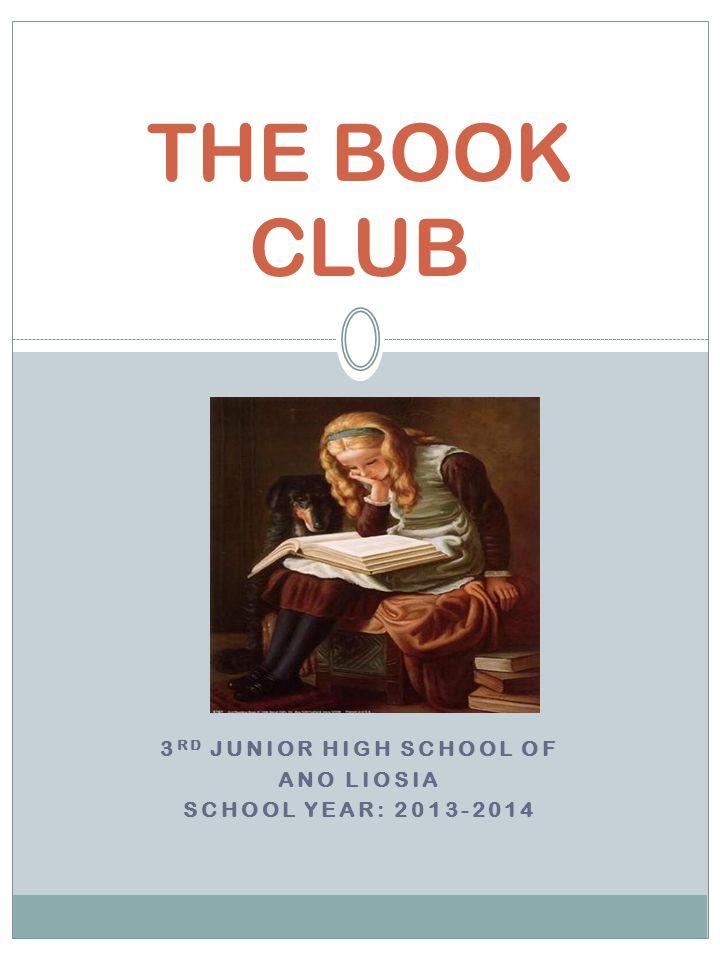 3 RD JUNIOR HIGH SCHOOL OF ANO LIOSIA SCHOOL YEAR: 2013-2014 THE BOOK CLUB
