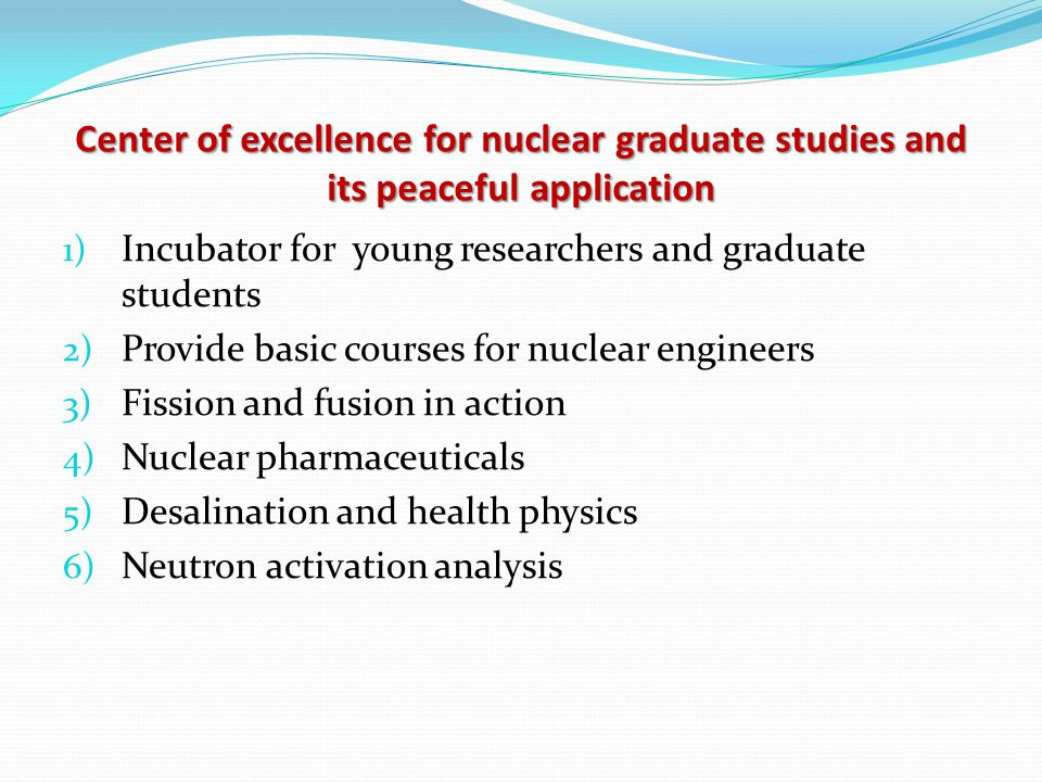 Center of excellence for nuclear graduate studies and its peaceful application 1) Incubator for young researchers and graduate students 2) Provide basic courses for nuclear engineers 3) Fission and fusion in action 4) Nuclear pharmaceuticals 5) Desalination and health physics 6) Neutron activation analysis