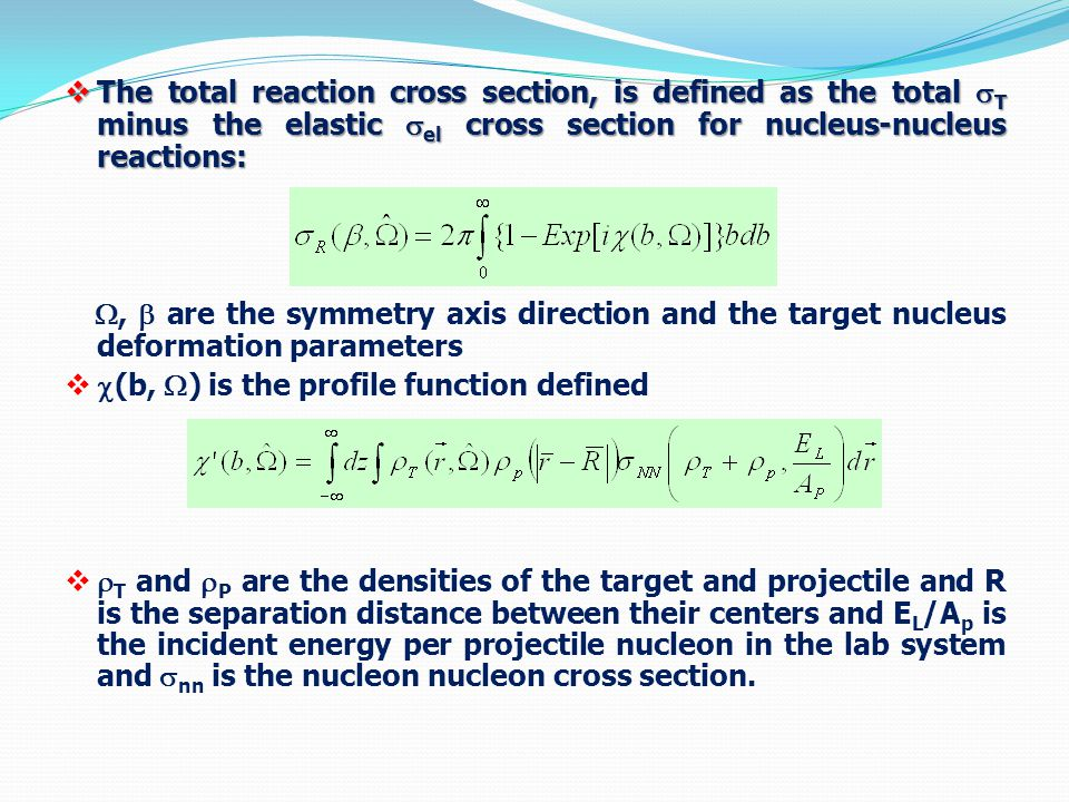  The total reaction cross section, is defined as the total  T minus the elastic  el cross section for nucleus-nucleus reactions: ,  are the symmetry axis direction and the target nucleus deformation parameters   (b,  ) is the profile function defined   T and  P are the densities of the target and projectile and R is the separation distance between their centers and E L /A p is the incident energy per projectile nucleon in the lab system and  nn is the nucleon nucleon cross section.