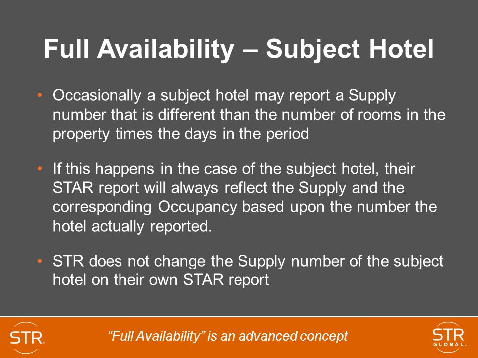 Full Availability – Subject Hotel Occasionally a subject hotel may report a Supply number that is different than the number of rooms in the property times the days in the period If this happens in the case of the subject hotel, their STAR report will always reflect the Supply and the corresponding Occupancy based upon the number the hotel actually reported.