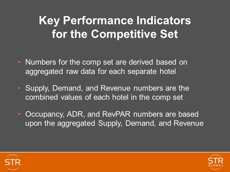 Key Performance Indicators for the Competitive Set Numbers for the comp set are derived based on aggregated raw data for each separate hotel Supply, Demand, and Revenue numbers are the combined values of each hotel in the comp set Occupancy, ADR, and RevPAR numbers are based upon the aggregated Supply, Demand, and Revenue
