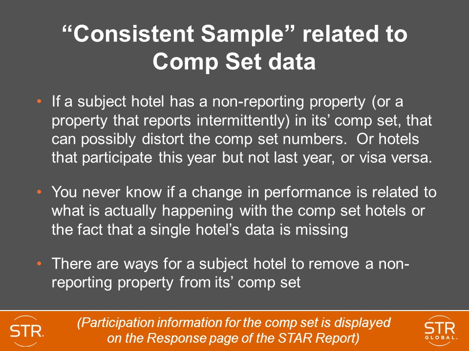 Consistent Sample related to Comp Set data If a subject hotel has a non-reporting property (or a property that reports intermittently) in its' comp set, that can possibly distort the comp set numbers.