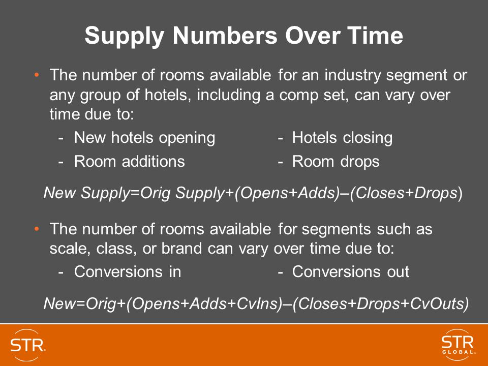 Supply Numbers Over Time The number of rooms available for an industry segment or any group of hotels, including a comp set, can vary over time due to: -New hotels opening- Hotels closing -Room additions- Room drops New Supply=Orig Supply+(Opens+Adds)–(Closes+Drops) The number of rooms available for segments such as scale, class, or brand can vary over time due to: -Conversions in- Conversions out New=Orig+(Opens+Adds+CvIns)–(Closes+Drops+CvOuts)