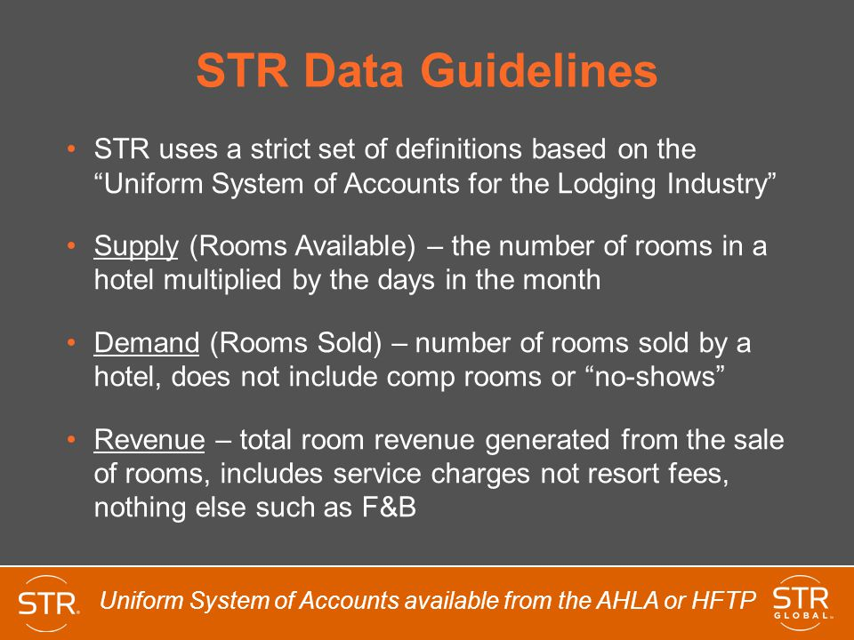 STR Data Guidelines STR uses a strict set of definitions based on the Uniform System of Accounts for the Lodging Industry Supply (Rooms Available) – the number of rooms in a hotel multiplied by the days in the month Demand (Rooms Sold) – number of rooms sold by a hotel, does not include comp rooms or no-shows Revenue – total room revenue generated from the sale of rooms, includes service charges not resort fees, nothing else such as F&B Uniform System of Accounts available from the AHLA or HFTP