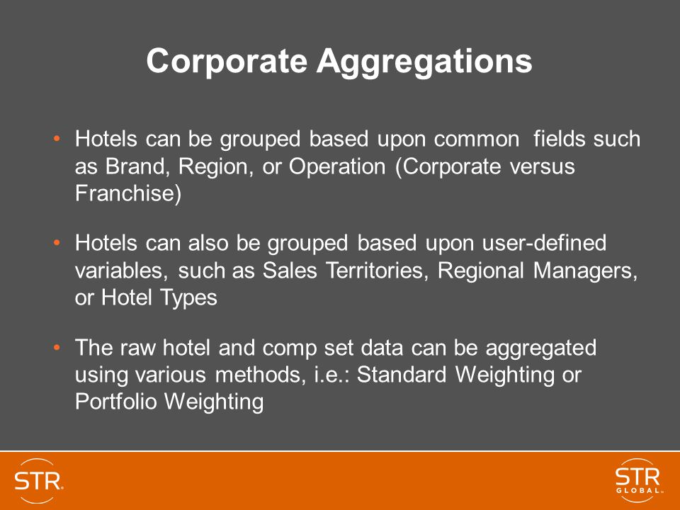 Corporate Aggregations Hotels can be grouped based upon common fields such as Brand, Region, or Operation (Corporate versus Franchise) Hotels can also be grouped based upon user-defined variables, such as Sales Territories, Regional Managers, or Hotel Types The raw hotel and comp set data can be aggregated using various methods, i.e.: Standard Weighting or Portfolio Weighting