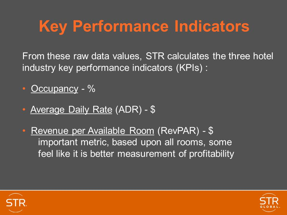 Key Performance Indicators From these raw data values, STR calculates the three hotel industry key performance indicators (KPIs) : Occupancy - % Average Daily Rate (ADR) - $ Revenue per Available Room (RevPAR) - $ important metric, based upon all rooms, some feel like it is better measurement of profitability