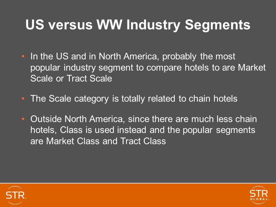 US versus WW Industry Segments In the US and in North America, probably the most popular industry segment to compare hotels to are Market Scale or Tract Scale The Scale category is totally related to chain hotels Outside North America, since there are much less chain hotels, Class is used instead and the popular segments are Market Class and Tract Class