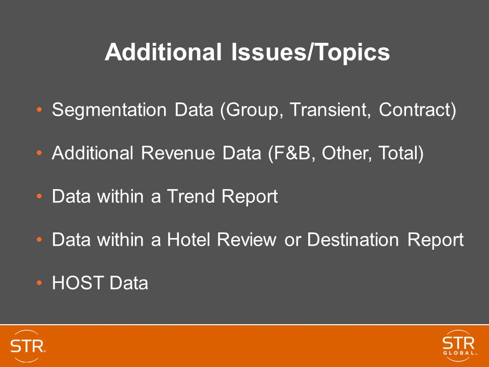 Additional Issues/Topics Segmentation Data (Group, Transient, Contract) Additional Revenue Data (F&B, Other, Total) Data within a Trend Report Data within a Hotel Review or Destination Report HOST Data
