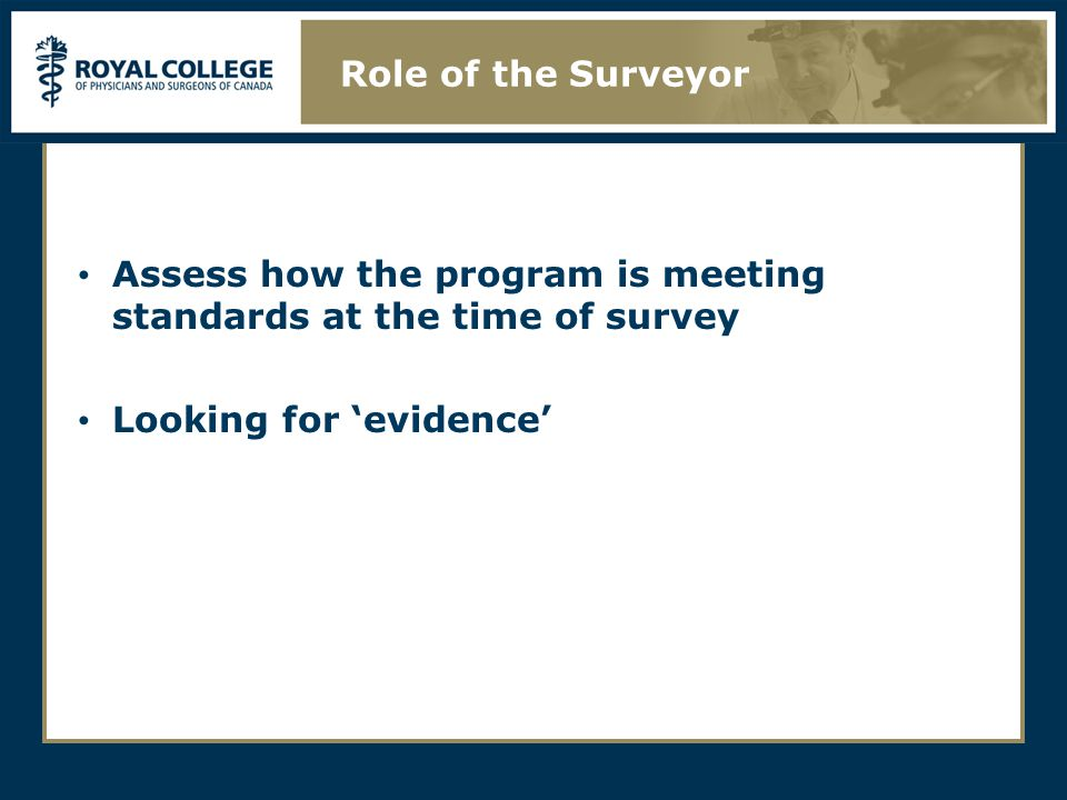 Assess how the program is meeting standards at the time of survey Looking for 'evidence' Role of the Surveyor