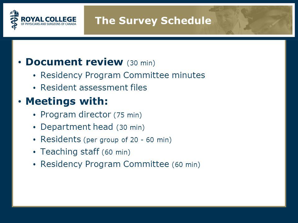 Document review (30 min) Residency Program Committee minutes Resident assessment files Meetings with: Program director (75 min) Department head (30 min) Residents (per group of min) Teaching staff (60 min) Residency Program Committee (60 min) The Survey Schedule