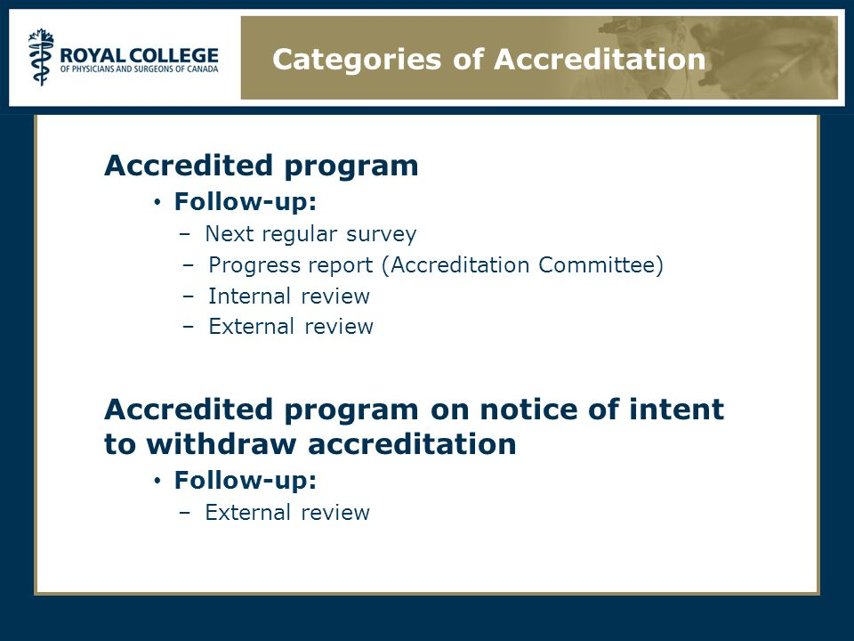 Accredited program Follow-up: –Next regular survey –Progress report (Accreditation Committee) –Internal review –External review Accredited program on notice of intent to withdraw accreditation Follow-up: –External review Categories of Accreditation