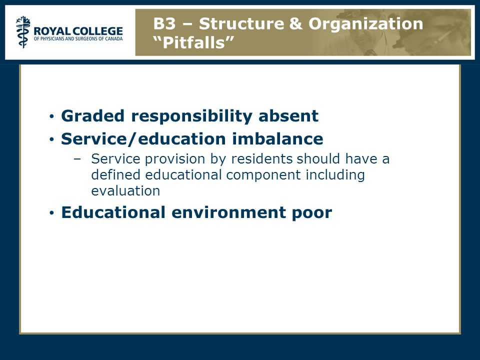 Graded responsibility absent Service/education imbalance –Service provision by residents should have a defined educational component including evaluation Educational environment poor B3 – Structure & Organization Pitfalls
