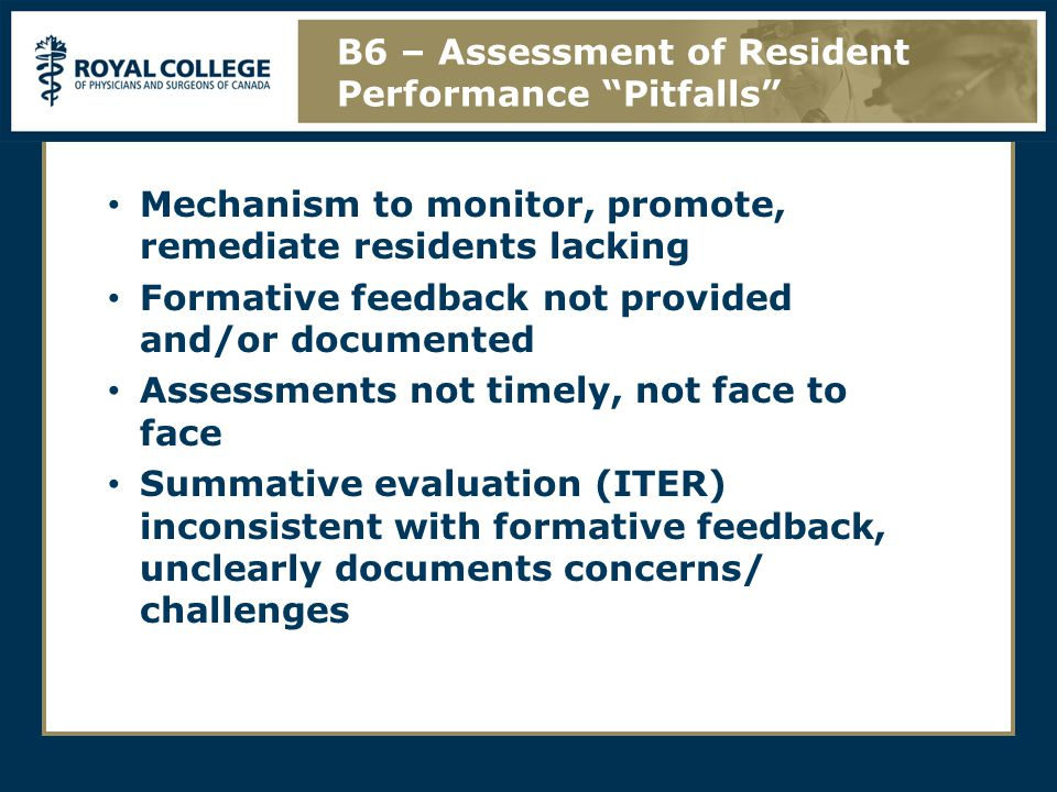 Mechanism to monitor, promote, remediate residents lacking Formative feedback not provided and/or documented Assessments not timely, not face to face Summative evaluation (ITER) inconsistent with formative feedback, unclearly documents concerns/ challenges B6 – Assessment of Resident Performance Pitfalls