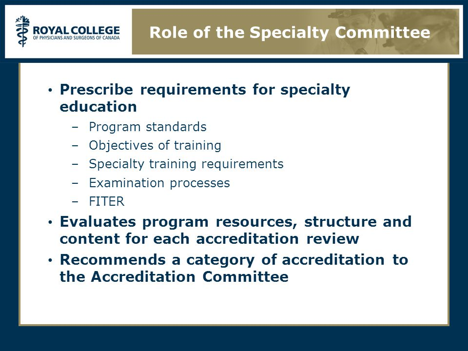 Prescribe requirements for specialty education –Program standards –Objectives of training –Specialty training requirements –Examination processes –FITER Evaluates program resources, structure and content for each accreditation review Recommends a category of accreditation to the Accreditation Committee Role of the Specialty Committee