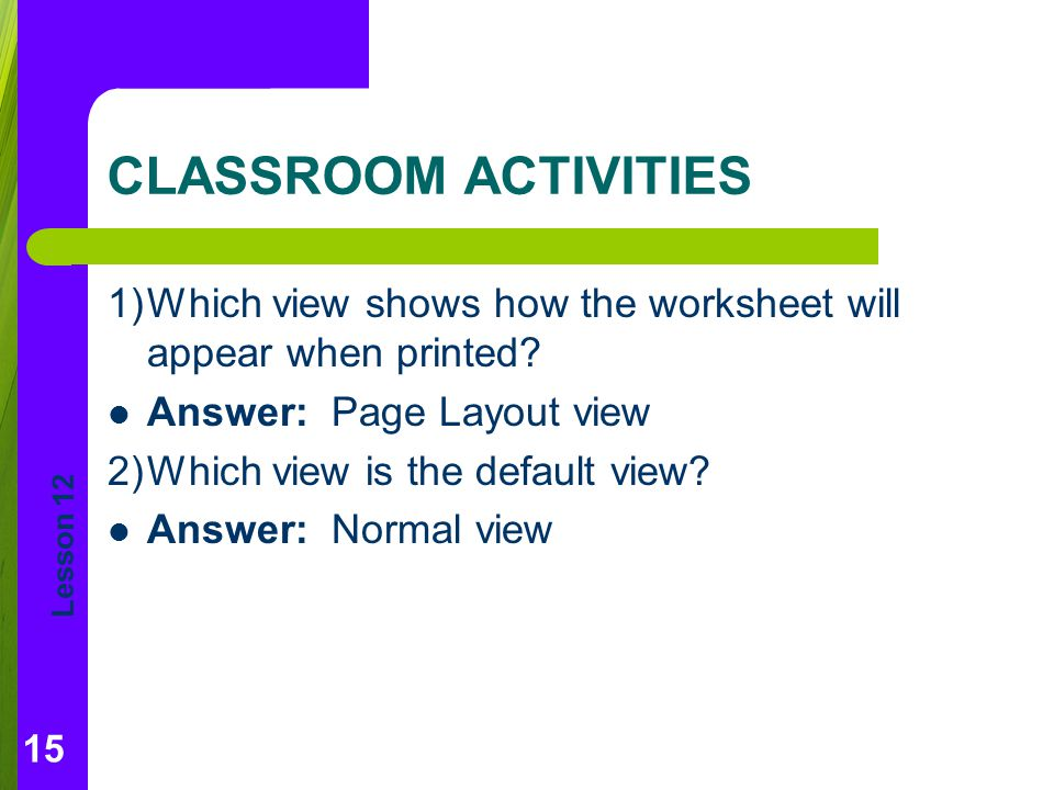 Lesson 12 CLASSROOM ACTIVITIES 1)Which view shows how the worksheet will appear when printed.