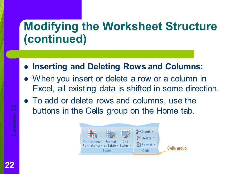 Lesson 12 22 Modifying the Worksheet Structure (continued) Inserting and Deleting Rows and Columns: When you insert or delete a row or a column in Excel, all existing data is shifted in some direction.
