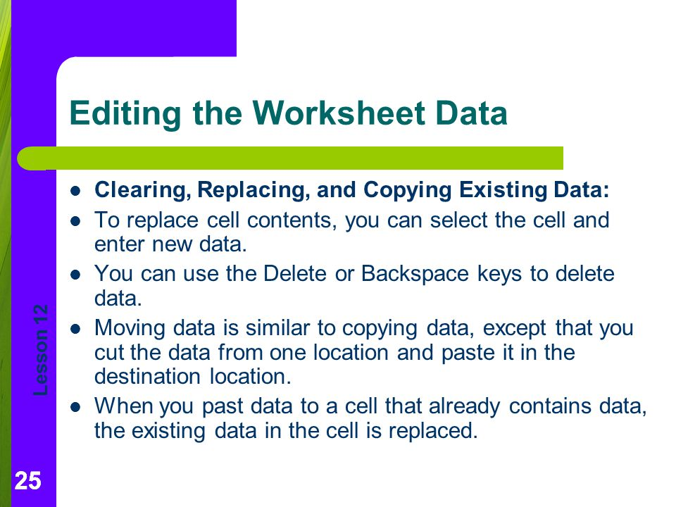 Lesson 12 25 Editing the Worksheet Data Clearing, Replacing, and Copying Existing Data: To replace cell contents, you can select the cell and enter new data.