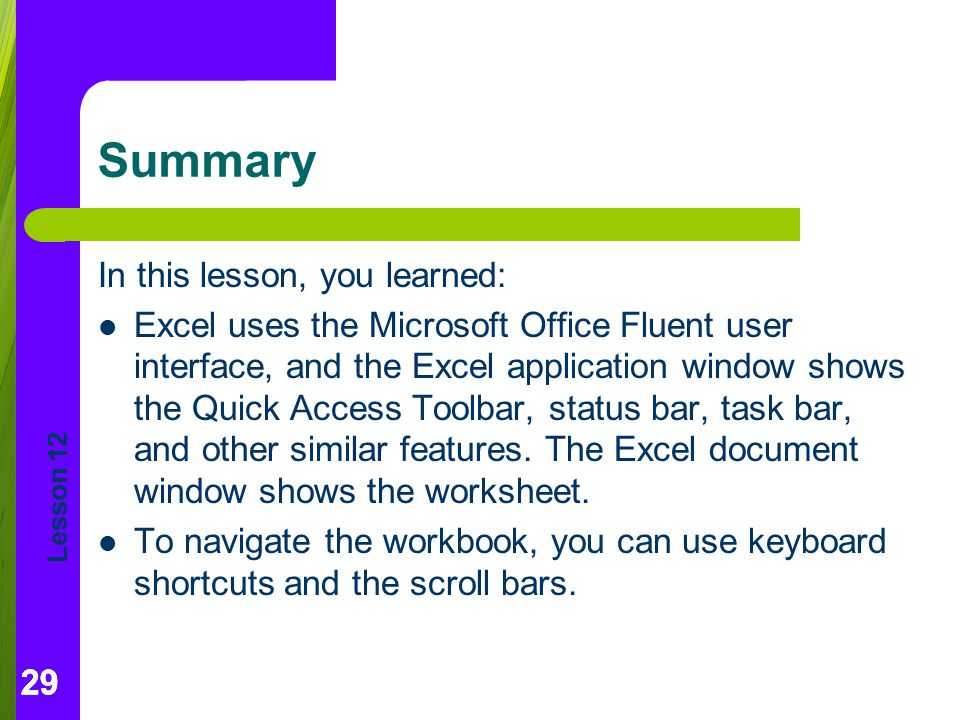 Lesson 12 29 Summary In this lesson, you learned: Excel uses the Microsoft Office Fluent user interface, and the Excel application window shows the Quick Access Toolbar, status bar, task bar, and other similar features.