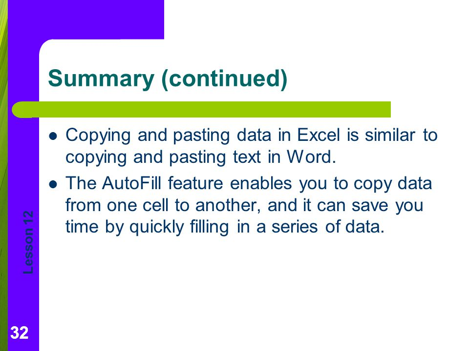 Lesson 12 32 Summary (continued) Copying and pasting data in Excel is similar to copying and pasting text in Word.