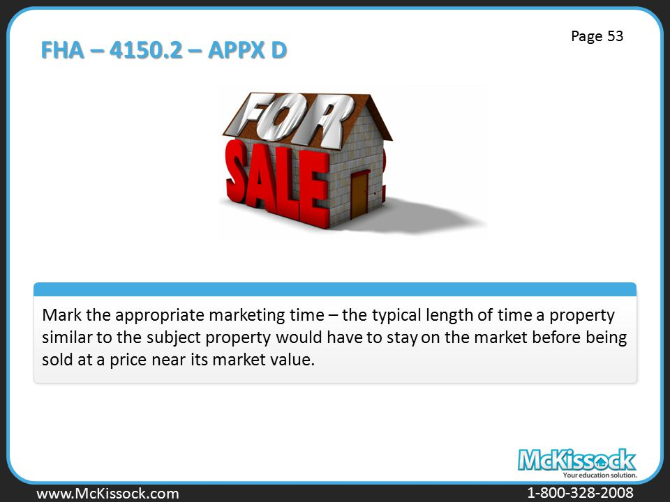 www.Mckissock.com www.McKissock.com 1-800-328-2008 FHA – 4150.2 – APPX D Mark the appropriate marketing time – the typical length of time a property similar to the subject property would have to stay on the market before being sold at a price near its market value.
