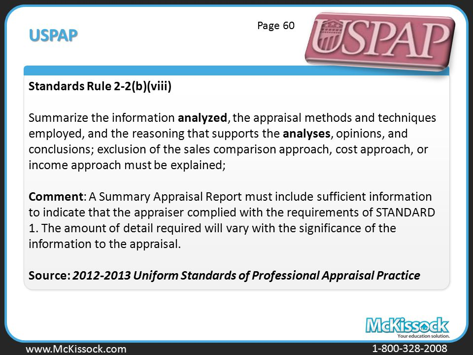 www.Mckissock.com www.McKissock.com 1-800-328-2008 USPAP Standards Rule 2-2(b)(viii) Summarize the information analyzed, the appraisal methods and techniques employed, and the reasoning that supports the analyses, opinions, and conclusions; exclusion of the sales comparison approach, cost approach, or income approach must be explained; Comment: A Summary Appraisal Report must include sufficient information to indicate that the appraiser complied with the requirements of STANDARD 1.