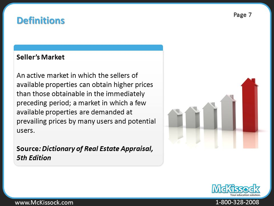 www.Mckissock.com www.McKissock.com 1-800-328-2008 Definitions Seller's Market An active market in which the sellers of available properties can obtain higher prices than those obtainable in the immediately preceding period; a market in which a few available properties are demanded at prevailing prices by many users and potential users.