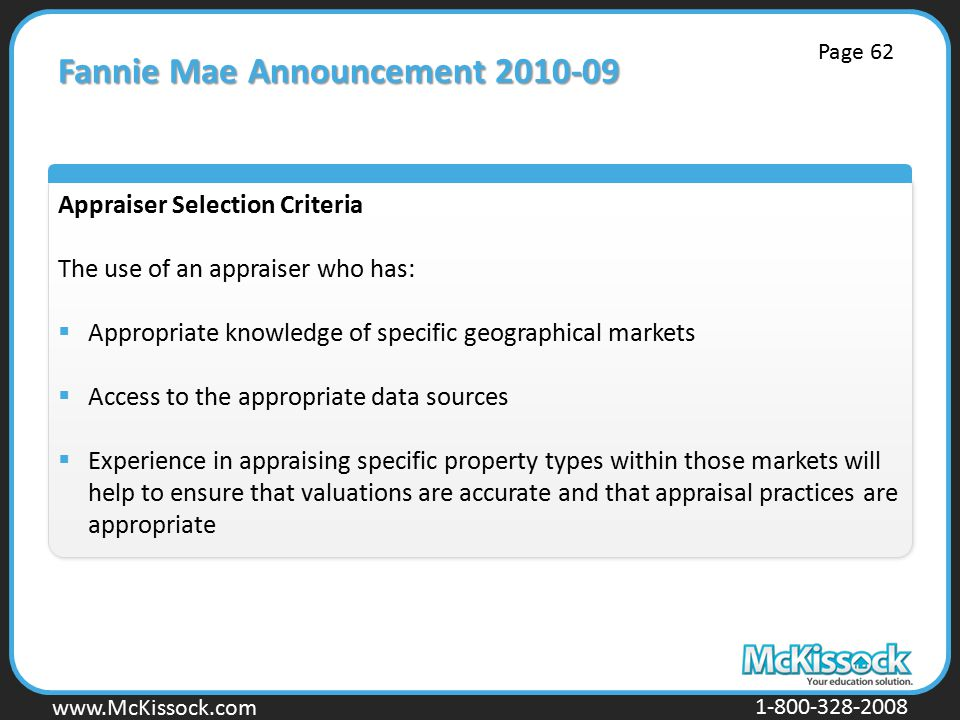 www.Mckissock.com www.McKissock.com 1-800-328-2008 Fannie Mae Announcement 2010-09 Appraiser Selection Criteria The use of an appraiser who has:  Appropriate knowledge of specific geographical markets  Access to the appropriate data sources  Experience in appraising specific property types within those markets will help to ensure that valuations are accurate and that appraisal practices are appropriate Page 62