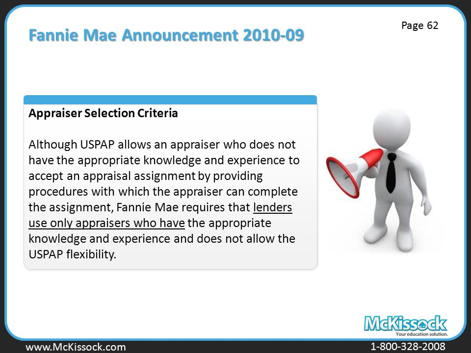 www.Mckissock.com www.McKissock.com 1-800-328-2008 Fannie Mae Announcement 2010-09 Appraiser Selection Criteria Although USPAP allows an appraiser who does not have the appropriate knowledge and experience to accept an appraisal assignment by providing procedures with which the appraiser can complete the assignment, Fannie Mae requires that lenders use only appraisers who have the appropriate knowledge and experience and does not allow the USPAP flexibility.