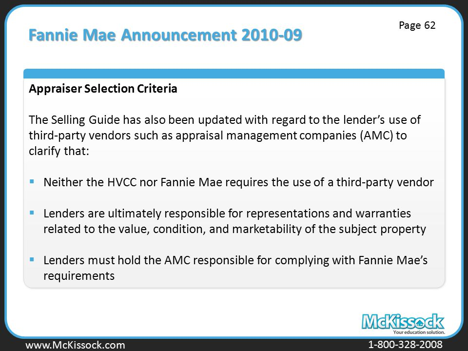 www.Mckissock.com www.McKissock.com 1-800-328-2008 Fannie Mae Announcement 2010-09 Appraiser Selection Criteria The Selling Guide has also been updated with regard to the lender's use of third-party vendors such as appraisal management companies (AMC) to clarify that:  Neither the HVCC nor Fannie Mae requires the use of a third-party vendor  Lenders are ultimately responsible for representations and warranties related to the value, condition, and marketability of the subject property  Lenders must hold the AMC responsible for complying with Fannie Mae's requirements Page 62