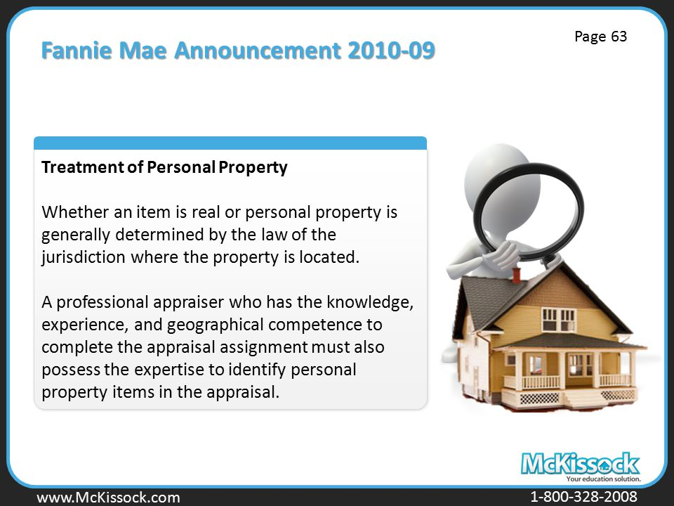 www.Mckissock.com www.McKissock.com 1-800-328-2008 Fannie Mae Announcement 2010-09 Treatment of Personal Property Whether an item is real or personal property is generally determined by the law of the jurisdiction where the property is located.