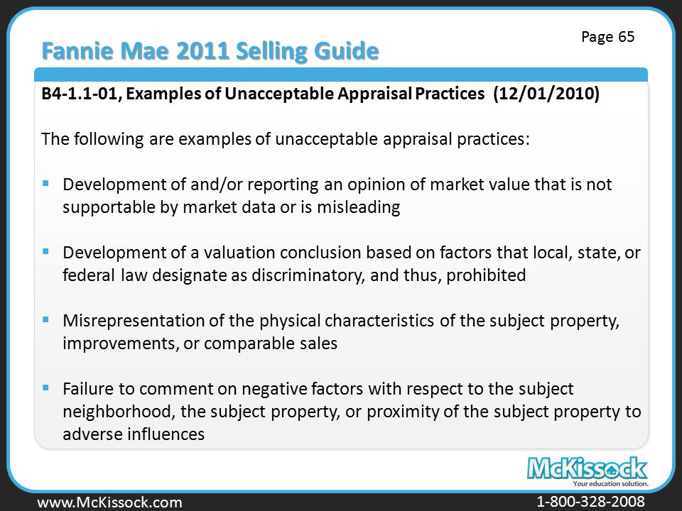 www.Mckissock.com www.McKissock.com 1-800-328-2008 Fannie Mae 2011 Selling Guide B4-1.1-01, Examples of Unacceptable Appraisal Practices (12/01/2010) The following are examples of unacceptable appraisal practices:  Development of and/or reporting an opinion of market value that is not supportable by market data or is misleading  Development of a valuation conclusion based on factors that local, state, or federal law designate as discriminatory, and thus, prohibited  Misrepresentation of the physical characteristics of the subject property, improvements, or comparable sales  Failure to comment on negative factors with respect to the subject neighborhood, the subject property, or proximity of the subject property to adverse influences Page 65