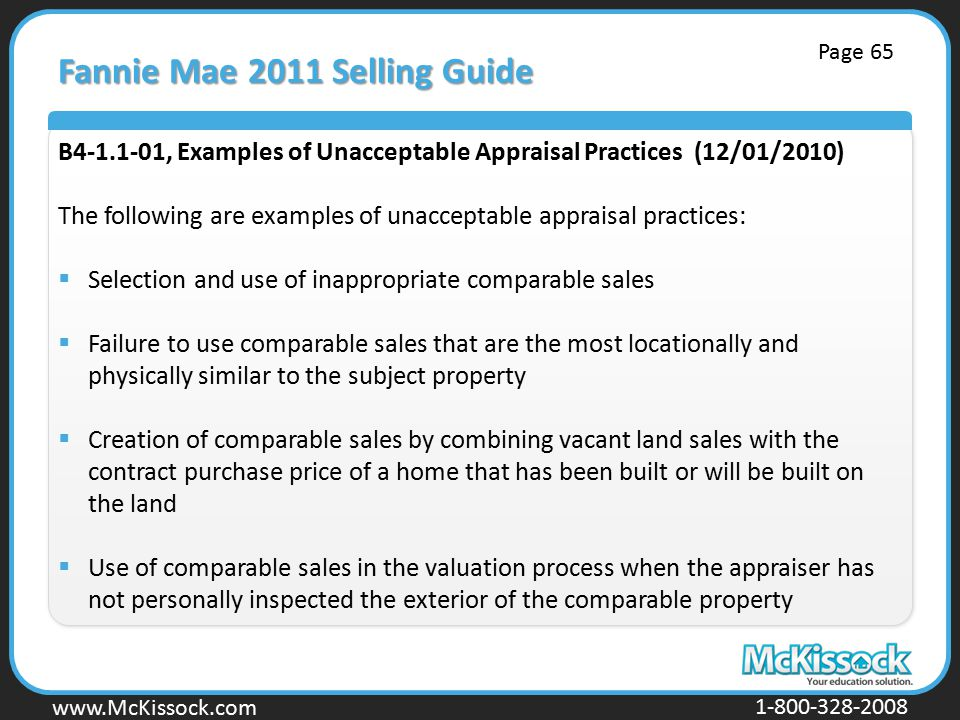 www.Mckissock.com www.McKissock.com 1-800-328-2008 Fannie Mae 2011 Selling Guide B4-1.1-01, Examples of Unacceptable Appraisal Practices (12/01/2010) The following are examples of unacceptable appraisal practices:  Selection and use of inappropriate comparable sales  Failure to use comparable sales that are the most locationally and physically similar to the subject property  Creation of comparable sales by combining vacant land sales with the contract purchase price of a home that has been built or will be built on the land  Use of comparable sales in the valuation process when the appraiser has not personally inspected the exterior of the comparable property Page 65