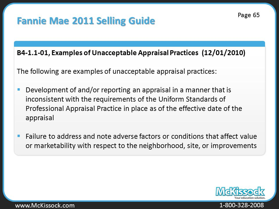 www.Mckissock.com www.McKissock.com 1-800-328-2008 Fannie Mae 2011 Selling Guide B4-1.1-01, Examples of Unacceptable Appraisal Practices (12/01/2010) The following are examples of unacceptable appraisal practices:  Development of and/or reporting an appraisal in a manner that is inconsistent with the requirements of the Uniform Standards of Professional Appraisal Practice in place as of the effective date of the appraisal  Failure to address and note adverse factors or conditions that affect value or marketability with respect to the neighborhood, site, or improvements Page 65